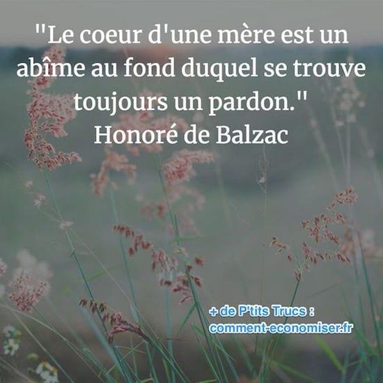 """""""Le coeur d'une mère est un abîme au fond duquel se trouve toujours un pardon."""" Honoré de Balzac"""