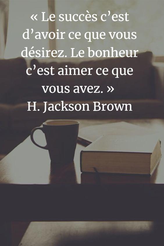 """""""Le succès, c'est d'avoir ce que vous désirez. Le bonheur, c'est aimer ce que vous avez."""" H. Jackson Brown"""