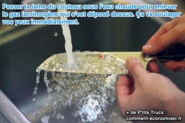 Passer la lame du couteau sous l'eau chaude pour enlever le gaz lacrimogène qui s'est déposé dessus. Ça va soulager vos yeux immédiatement.