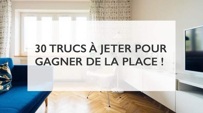 30 Trucs à Jeter Pour Gagner De La Place Immédiatement.